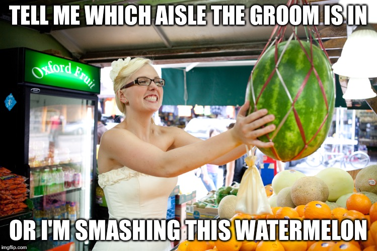 TELL ME WHICH AISLE THE GROOM IS IN OR I'M SMASHING THIS WATERMELON | image tagged in bride in grocery store | made w/ Imgflip meme maker