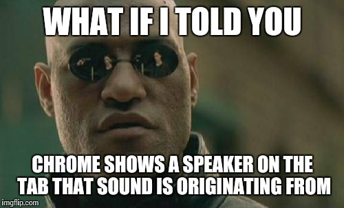 Matrix Morpheus Meme | WHAT IF I TOLD YOU CHROME SHOWS A SPEAKER ON THE TAB THAT SOUND IS ORIGINATING FROM | image tagged in memes,matrix morpheus | made w/ Imgflip meme maker