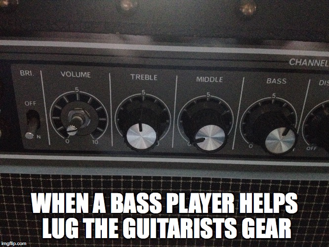 Bass players revenge  |  WHEN A BASS PLAYER HELPS LUG THE GUITARISTS GEAR | image tagged in gear,bass,player,memes | made w/ Imgflip meme maker