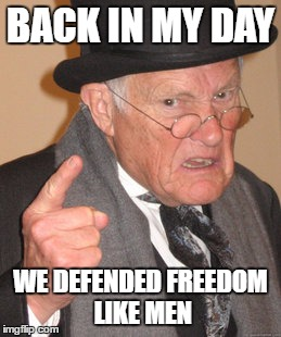 BACK IN MY DAY WE DEFENDED FREEDOM LIKE MEN | image tagged in memes,back in my day | made w/ Imgflip meme maker