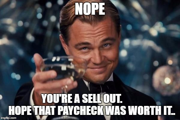 Leonardo Dicaprio Cheers Meme | NOPE YOU'RE A SELL OUT.          HOPE THAT PAYCHECK WAS WORTH IT.. | image tagged in memes,leonardo dicaprio cheers | made w/ Imgflip meme maker
