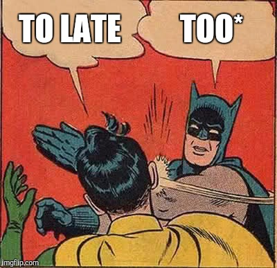 Batman Slapping Robin Meme | TO LATE TOO* | image tagged in memes,batman slapping robin | made w/ Imgflip meme maker