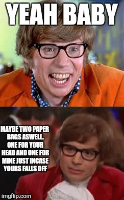 drunk or not ...it aint happening | YEAH BABY MAYBE TWO PAPER BAGS ASWELL. ONE FOR YOUR HEAD AND ONE FOR MINE JUST INCASE YOURS FALLS OFF | image tagged in memes,austin powers,i too like to live dangerously,blind date | made w/ Imgflip meme maker