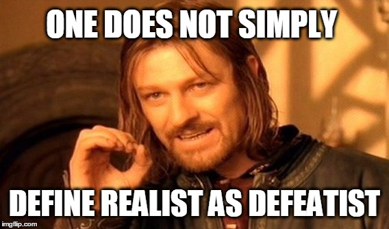 One Does Not Simply Meme | ONE DOES NOT SIMPLY DEFINE REALIST AS DEFEATIST | image tagged in memes,one does not simply | made w/ Imgflip meme maker