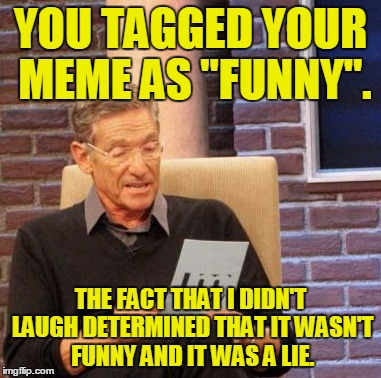 "Maury Lie Detector Meme | YOU TAGGED YOUR MEME AS ""FUNNY"". THE FACT THAT I DIDN'T LAUGH DETERMINED THAT IT WASN'T FUNNY AND IT WAS A LIE. 