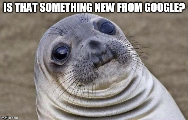 Awkward Moment Sealion Meme | IS THAT SOMETHING NEW FROM GOOGLE? | image tagged in memes,awkward moment sealion | made w/ Imgflip meme maker