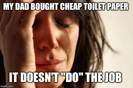 "First World Problems Meme | MY DAD BOUGHT CHEAP TOILET PAPER IT DOESN'T ""DO"" THE JOB 