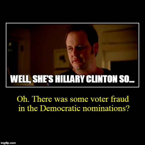 Not sure what people expected | Oh. There was some voter fraud in the Democratic nominations? | image tagged in demotivationals,demotivational week,memes,hillary clinton 2016,army chick state farm | made w/ Imgflip demotivational maker
