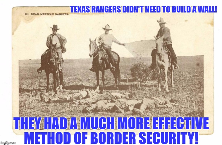 Border Security |  TEXAS RANGERS DIDN'T NEED TO BUILD A WALL! THEY HAD A MUCH MORE EFFECTIVE METHOD OF BORDER SECURITY! | image tagged in border security,us border,build a wall,we must build a wall,texas,texas rangers | made w/ Imgflip meme maker