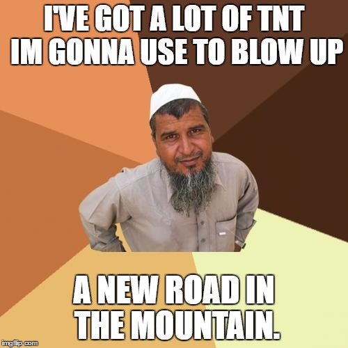 road construction worker | I'VE GOT A LOT OF TNT IM GONNA USE TO BLOW UP A NEW ROAD IN THE MOUNTAIN. | image tagged in memes,ordinary muslim man,road construction | made w/ Imgflip meme maker