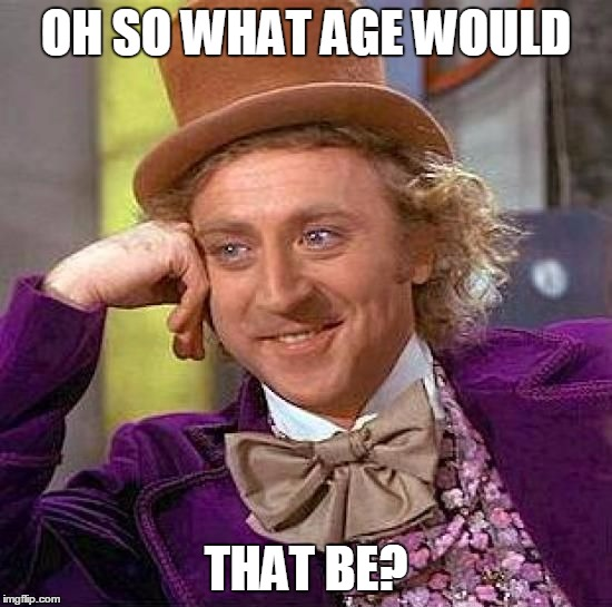 Creepy Condescending Wonka Meme | OH SO WHAT AGE WOULD THAT BE? | image tagged in memes,creepy condescending wonka | made w/ Imgflip meme maker