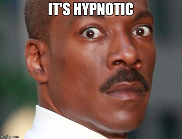 Eddie Murphy Uh Oh | IT'S HYPNOTIC | image tagged in eddie murphy uh oh | made w/ Imgflip meme maker