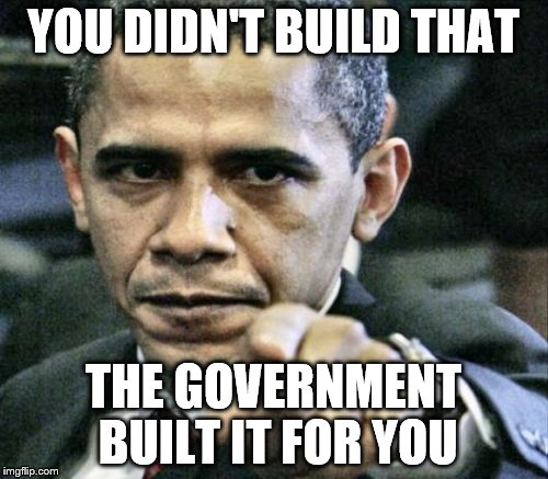 YOU DIDN'T BUILD THAT THE GOVERNMENT BUILT IT FOR YOU | made w/ Imgflip meme maker