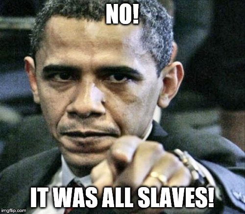 NO! IT WAS ALL SLAVES! | made w/ Imgflip meme maker