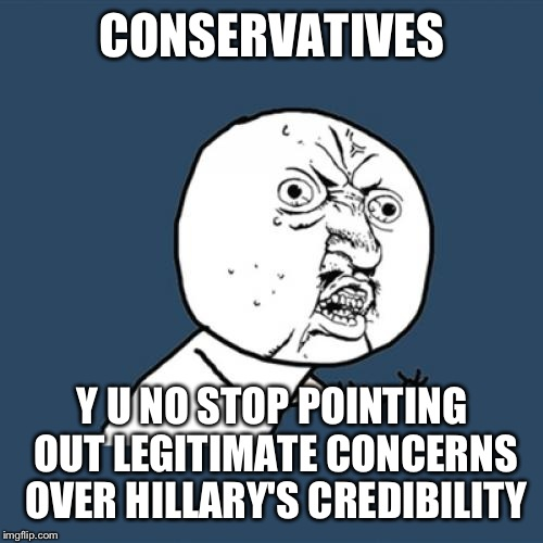 Y U No Meme | CONSERVATIVES Y U NO STOP POINTING OUT LEGITIMATE CONCERNS OVER HILLARY'S CREDIBILITY | image tagged in memes,y u no | made w/ Imgflip meme maker