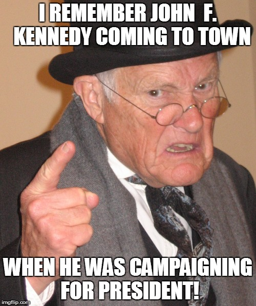 I REMEMBER JOHN  F.  KENNEDY COMING TO TOWN WHEN HE WAS CAMPAIGNING FOR PRESIDENT! | made w/ Imgflip meme maker