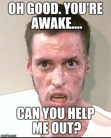 OH GOOD. YOU'RE AWAKE.... CAN YOU HELP ME OUT? | made w/ Imgflip meme maker