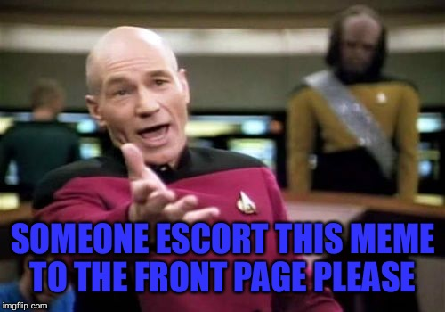Picard Wtf Meme | SOMEONE ESCORT THIS MEME TO THE FRONT PAGE PLEASE | image tagged in memes,picard wtf | made w/ Imgflip meme maker