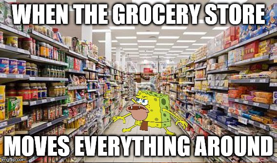 WHEN THE GROCERY STORE MOVES EVERYTHING AROUND | made w/ Imgflip meme maker