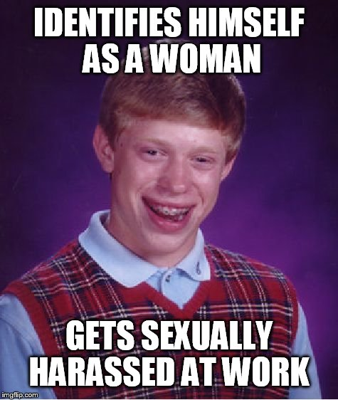 Sexual harassment  |  IDENTIFIES HIMSELF AS A WOMAN; GETS SEXUALLY HARASSED AT WORK | image tagged in memes,bad luck brian,sexual harassment,funny,work | made w/ Imgflip meme maker