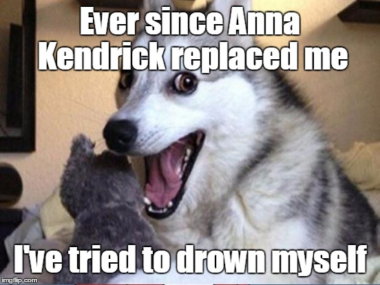 Ever since Anna Kendrick replaced me I've tried to drown myself | made w/ Imgflip meme maker