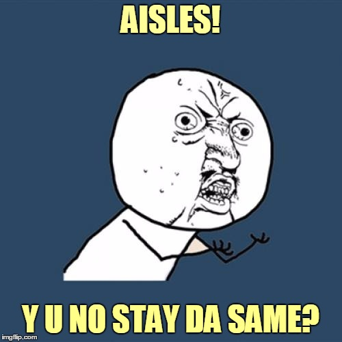 Y U No Meme | AISLES! Y U NO STAY DA SAME? | image tagged in memes,y u no | made w/ Imgflip meme maker