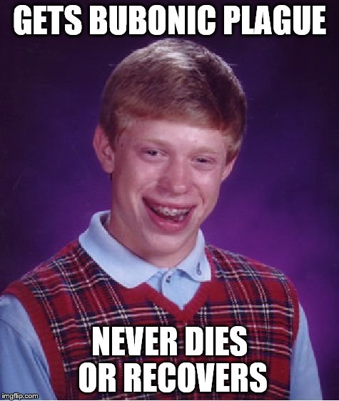 Bad Luck Brian Meme | GETS BUBONIC PLAGUE NEVER DIES OR RECOVERS | image tagged in memes,bad luck brian | made w/ Imgflip meme maker