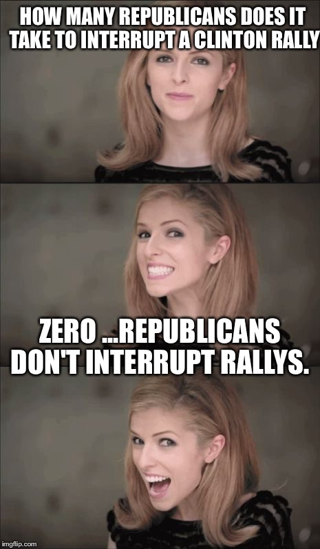 Republicans are not rednecks, uneducated, violent, inherently racist, or homophobic. They are millions strong and pissed as hell |  HOW MANY REPUBLICANS DOES IT TAKE TO INTERRUPT A CLINTON RALLY; ZERO ...REPUBLICANS DON'T INTERRUPT RALLYS. | image tagged in memes,bad pun anna kendrick,republicans,retarded liberal protesters,conservatives | made w/ Imgflip meme maker