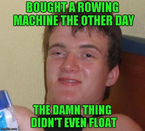 10 Guy Meme | BOUGHT A ROWING MACHINE THE OTHER DAY THE DAMN THING DIDN'T EVEN FLOAT | image tagged in memes,10 guy | made w/ Imgflip meme maker