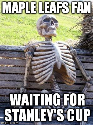 Waiting Skeleton Meme |  MAPLE LEAFS FAN; WAITING FOR STANLEY'S CUP | image tagged in memes,waiting skeleton | made w/ Imgflip meme maker