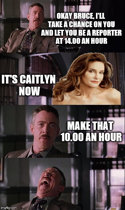 Whats a girl to do? | OKAY BRUCE, I'LL TAKE A CHANCE ON YOU AND LET YOU BE A REPORTER AT 14.00 AN HOUR IT'S CAITLYN NOW MAKE THAT 10.00 AN HOUR | image tagged in memes,spiderman laugh | made w/ Imgflip meme maker