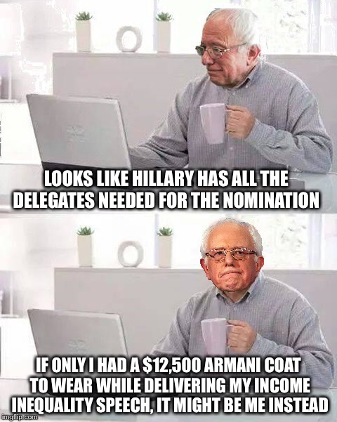 What...too soon? |  LOOKS LIKE HILLARY HAS ALL THE DELEGATES NEEDED FOR THE NOMINATION; IF ONLY I HAD A $12,500 ARMANI COAT TO WEAR WHILE DELIVERING MY INCOME INEQUALITY SPEECH, IT MIGHT BE ME INSTEAD | image tagged in hide the pain bernie,bernie,hillary,income inequality,election,armani | made w/ Imgflip meme maker