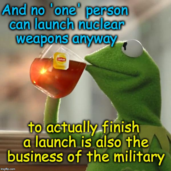 But Thats None Of My Business Meme | And no 'one' person can launch nuclear weapons anyway to actually finish a launch is also the business of the military | image tagged in memes,but thats none of my business,kermit the frog | made w/ Imgflip meme maker