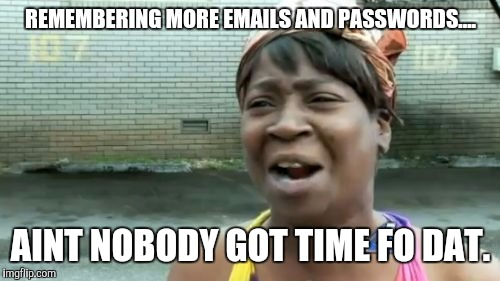 Aint Nobody Got Time For That Meme | REMEMBERING MORE EMAILS AND PASSWORDS.... AINT NOBODY GOT TIME FO DAT. | image tagged in memes,aint nobody got time for that | made w/ Imgflip meme maker