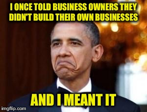 I ONCE TOLD BUSINESS OWNERS THEY DIDN'T BUILD THEIR OWN BUSINESSES AND I MEANT IT | made w/ Imgflip meme maker