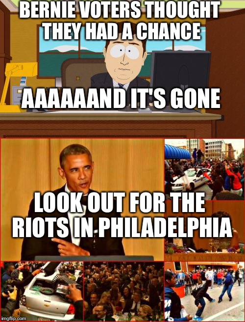 BERNIE VOTERS THOUGHT THEY HAD A CHANCE AAAAAAND IT'S GONE LOOK OUT FOR THE RIOTS IN PHILADELPHIA | made w/ Imgflip meme maker