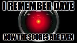 I REMEMBER DAVE NOW THE SCORES ARE EVEN | image tagged in hal9000 | made w/ Imgflip meme maker