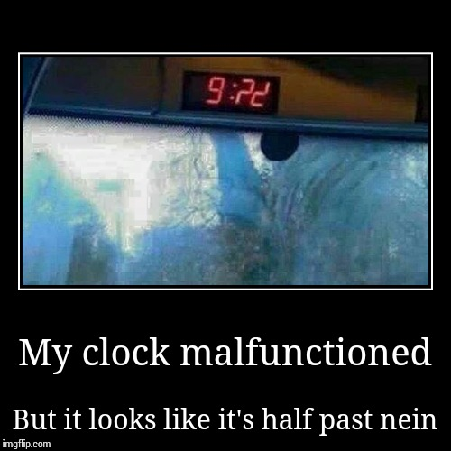 Quick! Get on the demotivational bandwagon! | My clock malfunctioned | But it looks like it's half past nein | image tagged in funny,demotivationals,nein,trhtimmy | made w/ Imgflip demotivational maker