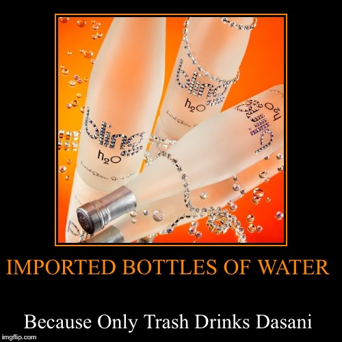 Seriously? $40 a bottle may be a bit steep... | IMPORTED BOTTLES OF WATER | Because Only Trash Drinks Dasani | image tagged in funny,demotivationals,lynch1979 | made w/ Imgflip demotivational maker