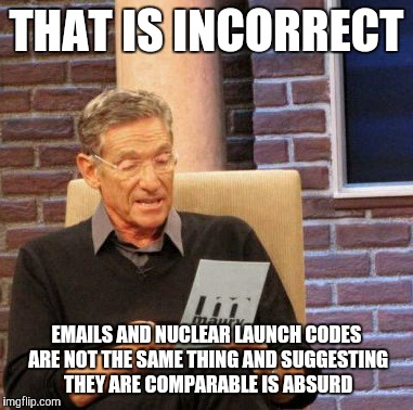 Maury Lie Detector Meme | THAT IS INCORRECT EMAILS AND NUCLEAR LAUNCH CODES ARE NOT THE SAME THING AND SUGGESTING THEY ARE COMPARABLE IS ABSURD | image tagged in memes,maury lie detector | made w/ Imgflip meme maker