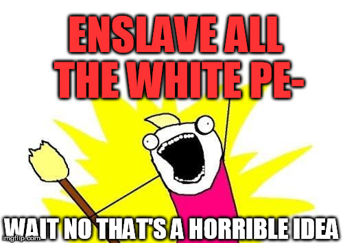 X All The Y Meme | ENSLAVE ALL THE WHITE PE- WAIT NO THAT'S A HORRIBLE IDEA | image tagged in memes,x all the y | made w/ Imgflip meme maker