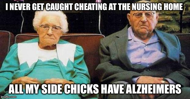 Just Living The Dream | I NEVER GET CAUGHT CHEATING AT THE NURSING HOME ALL MY SIDE CHICKS HAVE ALZHEIMERS | image tagged in excited old people,memes,funny,alzheimers,side chick | made w/ Imgflip meme maker