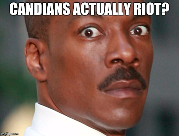 Eddie Murphy Uh Oh | CANDIANS ACTUALLY RIOT? | image tagged in eddie murphy uh oh | made w/ Imgflip meme maker