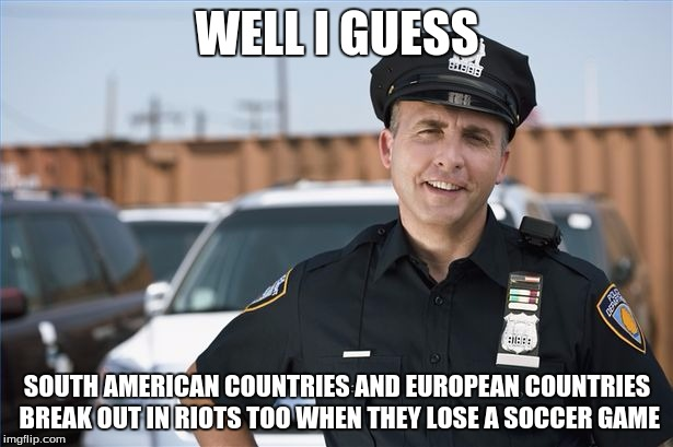 WELL I GUESS SOUTH AMERICAN COUNTRIES AND EUROPEAN COUNTRIES BREAK OUT IN RIOTS TOO WHEN THEY LOSE A SOCCER GAME | made w/ Imgflip meme maker