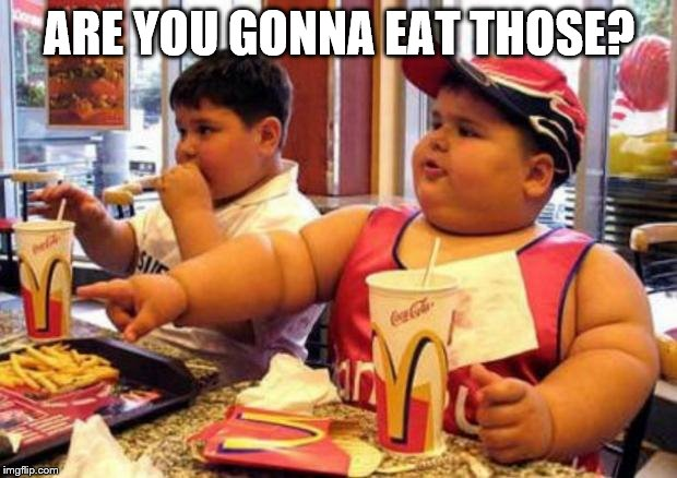 Fat McDonald's Kid | ARE YOU GONNA EAT THOSE? | image tagged in fat mcdonald's kid | made w/ Imgflip meme maker