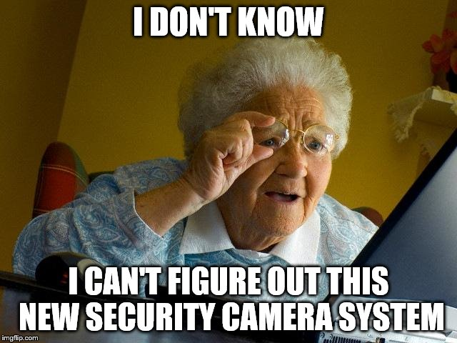 Grandma Finds The Internet Meme | I DON'T KNOW I CAN'T FIGURE OUT THIS NEW SECURITY CAMERA SYSTEM | image tagged in memes,grandma finds the internet | made w/ Imgflip meme maker
