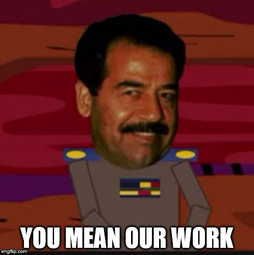 YOU MEAN OUR WORK | made w/ Imgflip meme maker