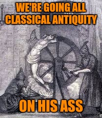 WE'RE GOING ALL CLASSICAL ANTIQUITY ON HIS ASS | made w/ Imgflip meme maker