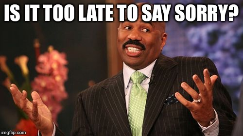 Steve Harvey Meme | IS IT TOO LATE TO SAY SORRY? | image tagged in memes,steve harvey | made w/ Imgflip meme maker