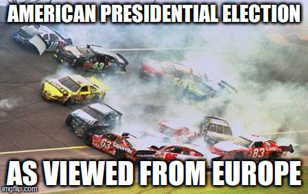 Because Race Car | AMERICAN PRESIDENTIAL ELECTION AS VIEWED FROM EUROPE | image tagged in memes,because race car | made w/ Imgflip meme maker